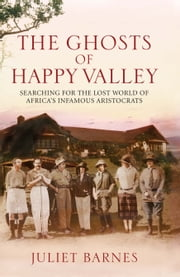 The Ghosts of Happy Valley - Searching for the Lost World of Africa's Infamous Aristocrats ebook by Juliet Barnes