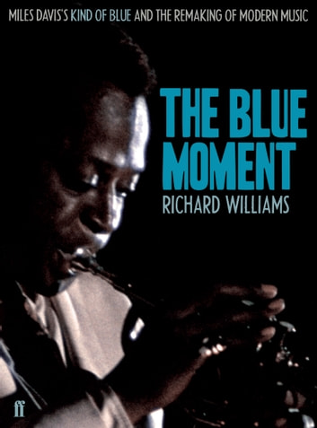 The Blue Moment - Miles Davis's Kind of Blue and the Remaking of Modern Music eBook by Richard Williams