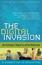 Digital Invasion, The - How Technology is Shaping You and Your Relationships ebook by Dr. Archibald D. Hart, Dr. Sylvia Hart Frejd