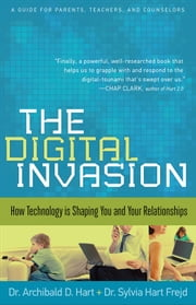 Digital Invasion, The - How Technology is Shaping You and Your Relationships ebook by Dr. Archibald D. Hart,Dr. Sylvia Hart Frejd