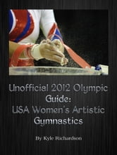 Unofficial 2012 Olympic Guides: USA Women's Artistic Gymnastics ebook by Kyle Richardson