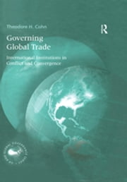 Governing Global Trade - International Institutions in Conflict and Convergence ebook by Theodore H. Cohn