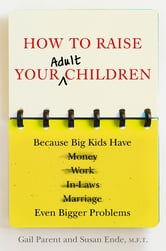 How to Raise Your Adult Children - Real-Life Advice for When Your Kids Don't Want to Grow Up ebook by Gail Parent,Susan Ende