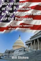Government Of the Politician By the Politician For the Politician ebook by Bill Stokes