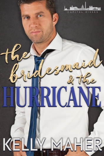 The Bridesmaid and the Hurricane - A Capital Kisses Novel ebook by Kelly Maher