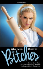 Why Men Divorce Bitches - How to Know When It's Time to End Your Marriage (or Stay and Work Things Out) ebook by Andrew Hyatt
