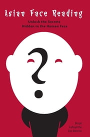 Asian Face Reading - Unlock the Secrets Hidden in the Human Face ebook by Boye Lafayette De Mente