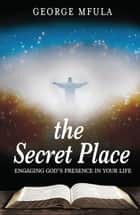 The Secret Place - Engaging God's Presence In Your Life eBook by George Mfula