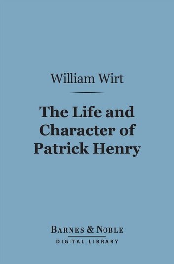 The Life and Character of Patrick Henry (Barnes & Noble Digital Library) ebook by William Wirt