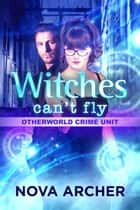 Witches Can't Fly - Otherworld Crime Unit: Necropolis, #3 ebook by Nova Archer