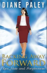 "Backing Away Forward ""Love, Hate and Forgiveness"" ebook by Diane Paley"