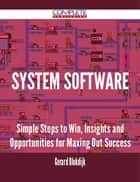 System Software - Simple Steps to Win, Insights and Opportunities for Maxing Out Success ebook by Gerard Blokdijk
