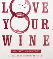 Love Your Wine - Get to grips with what you're drinking ebook by Cathy Marston