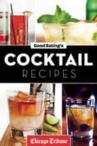 Good Eating's Cocktail Recipes ebook by Chicago Tribune Staff