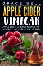 Apple Cider Vinegar: Apple Cider Vinegar Recipes for Weight Loss, Health and Beauty ebook by Grace Bell