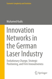 Innovation Networks in the German Laser Industry - Evolutionary Change, Strategic Positioning, and Firm Innovativeness ebook by Muhamed Kudic