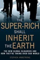 The Super-Rich Shall Inherit the Earth - The New Global Oligarachs and How They're Taking Over our World ebook by Stephen Armstrong