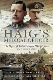 Haig's Medical Officer - The papers of Colonel Eugene 'Micky' Ryan CMG DSO RAMC ebook by Eugene P. Ryan