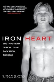 Iron Heart - The True Story of How I Came Back from the Dead ebook by Brian Boyle,Bill Katovsky