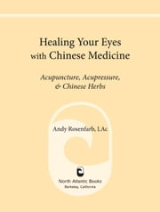 Healing Your Eyes with Chinese Medicine - Acupuncture, Acupressure, & Chinese Herbs ebook by Andy Rosenfarb,Marc Grossman