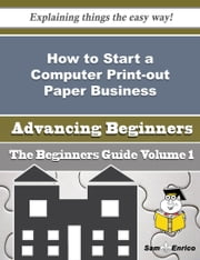 How to Start a Computer Print-out Paper Business (Beginners Guide) ebook by Barb Mark,Sam Enrico