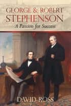 George & Robert Stephenson - A Passion for Success ebook by David Ross