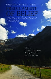 Confronting the Predicament of Belief - The Quest for God in Radical Uncertainty ebook by Philip Clayton,Steven Knapp