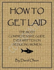 How To Get Laid: The Most Comprehensive Guide Ever Written On Seducing Women ebook by David Olson