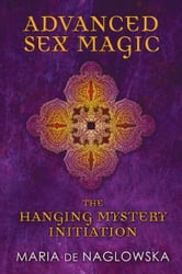 Advanced Sex Magic - The Hanging Mystery Initiation ebook by Maria de Naglowska,Donald Traxler,Donald Traxler