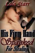 His Firm Hand: Spanked For Stealing ebook by Lola Starr