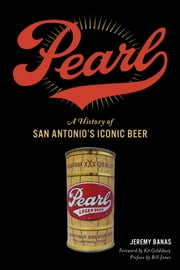 Pearl - A History of San Antonio's Iconic Beer ebook by Jeremy Banas, Kit Goldsbury, Bill Jones