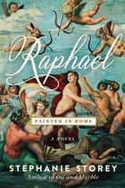 Raphael, Painter in Rome - A Novel ebook by Stephanie Storey