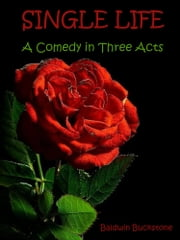 Single Life : A Comedy in Three Acts (Illustrated) ebook by John Baldwin Buckstone