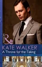 A Throne for the Taking (Mills & Boon Modern) ebook by Kate Walker