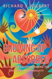 Growing Up Absorbed - Religious Education among the Unitarian Universalists ebook by Richard S. Gilbert