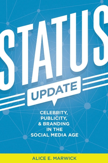 Status Update - Celebrity, Publicity, and Branding in the Social Media Age ebook by Alice E. Marwick