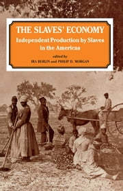 The Slaves' Economy - Independent Production by Slaves in the Americas ebook by Ira Berlin,Philip D. Morgan
