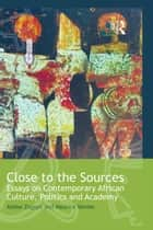 Close to the Sources - Essays on Contemporary African Culture, Politics and Academy eBook by Abebe Zegeye, Maurice Vambe