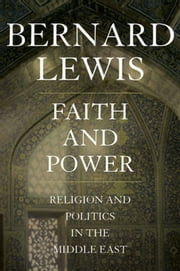 Faith and Power:Religion and Politics in the Middle East ebook by Bernard Lewis