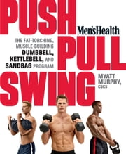 Men's Health Push, Pull, Swing - The Fat-Torching, Muscle-Building Dumbbell, Kettlebell, and Sandbag Program ebook by Myatt Murphy