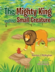 The Mighty King and the Small Creature ebook by Norma J. McKayhan