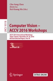 Computer Vision – ACCV 2016 Workshops - ACCV 2016 International Workshops, Taipei, Taiwan, November 20-24, 2016, Revised Selected Papers, Part III ebook by Chu-Song Chen, Jiwen Lu, Kai-Kuang Ma