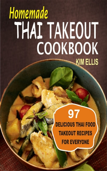 Homemade Thai Takeout Cookbook - Delicious Thai Food Takeout Recipes For Everyone ebook by Kim Ellis