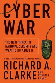 Cyber War - The Next Threat to National Security and What to Do About It ebook by Richard A. Clarke,Robert Knake