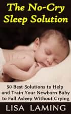 The No-Cry Sleep Solution: 50 Best Solutions to Help and Train Your Newborn Baby to Fall Asleep Without Crying ebook by Lisa Laming