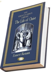 The Life of Christ - (THE GREAT CLASSICS LIBRARY) ebook by Ernest Renan