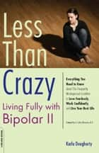 Less than Crazy - Living Fully with Bipolar II ebook by Karla Dougherty