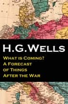 What is Coming? A Forecast of Things After the War (The original unabridged edition) ebook by H. G. Wells