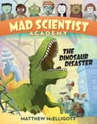 Mad Scientist Academy: The Dinosaur Disaster ebook by Matthew McElligott