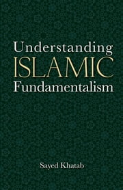 Understanding Islamic Fundamentalism - The Theological and Ideological Basis of al-Qa'ida's Political Tactics ebook by Sayed Khatab
